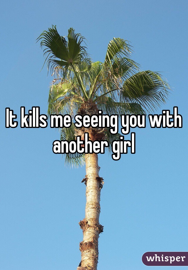 It kills me seeing you with another girl