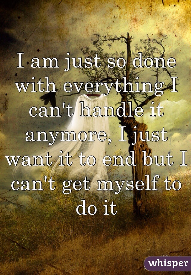 I am just so done with everything I can't handle it anymore, I just want it to end but I can't get myself to do it