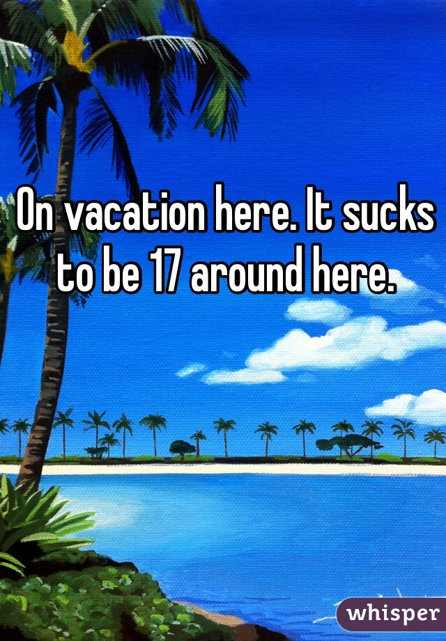 On vacation here. It sucks to be 17 around here.