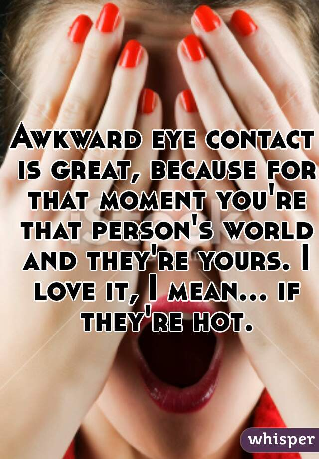 Awkward eye contact is great, because for that moment you're that person's world and they're yours. I love it, I mean... if they're hot.