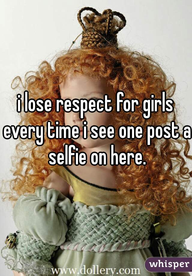i lose respect for girls every time i see one post a selfie on here.