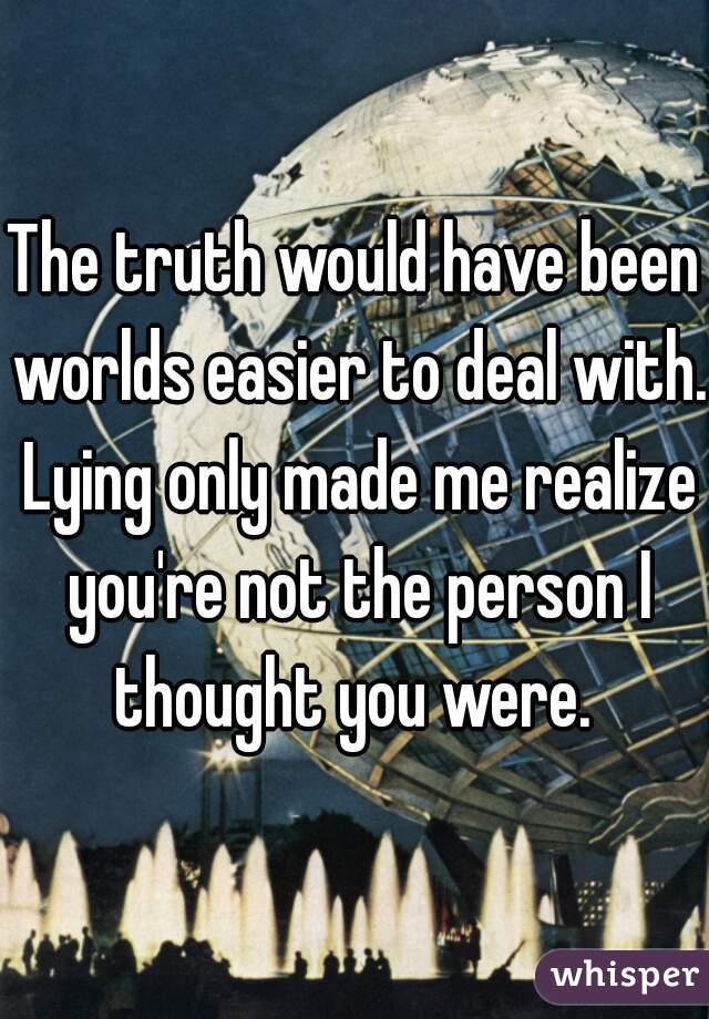 The truth would have been worlds easier to deal with. Lying only made me realize you're not the person I thought you were.