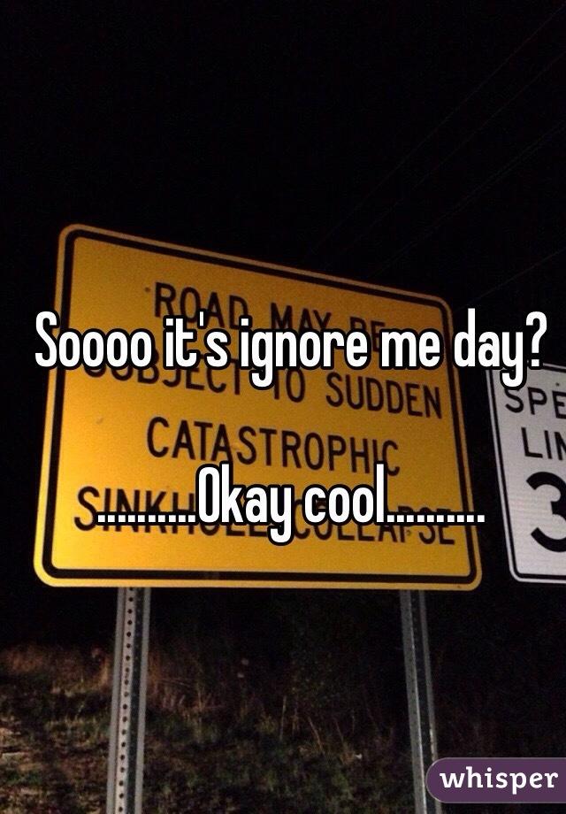 Soooo it's ignore me day?  ..........Okay cool..........