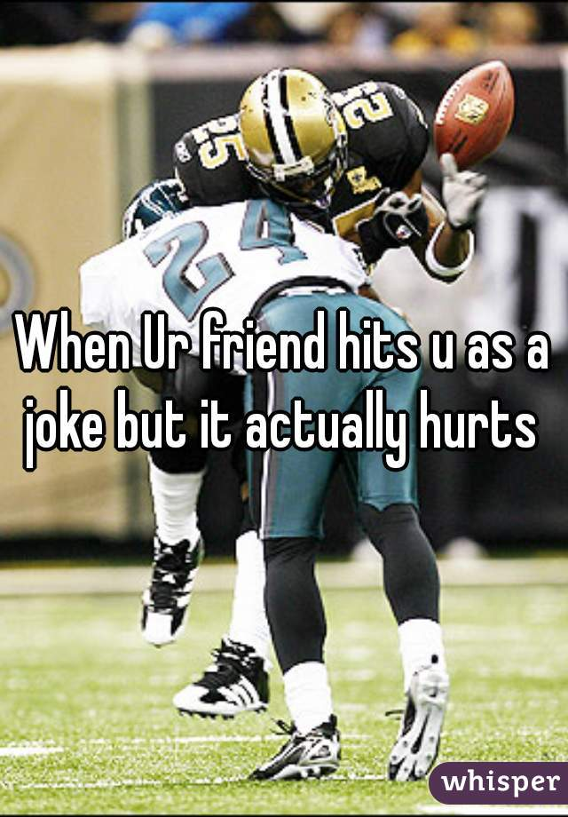 When Ur friend hits u as a joke but it actually hurts