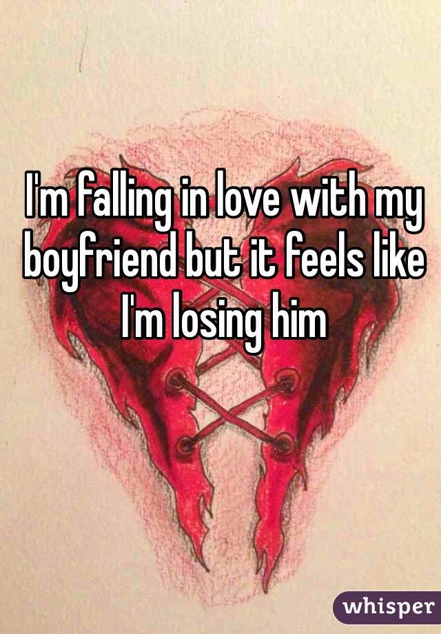 I'm falling in love with my boyfriend but it feels like I'm losing him