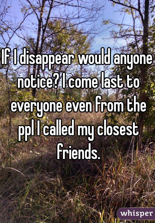 If I disappear would anyone notice? I come last to everyone even from the ppl I called my closest friends.