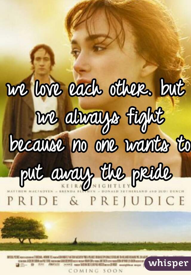 we love each other. but we always fight because no one wants to put away the pride