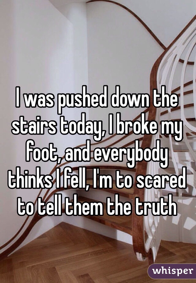 I was pushed down the stairs today, I broke my foot, and everybody thinks I fell, I'm to scared to tell them the truth