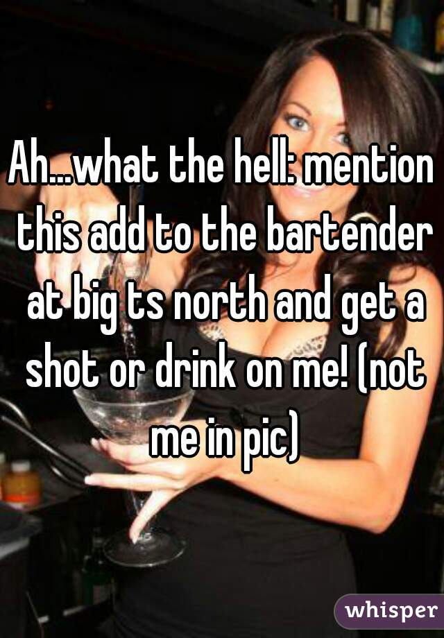 Ah...what the hell: mention this add to the bartender at big ts north and get a shot or drink on me! (not me in pic)