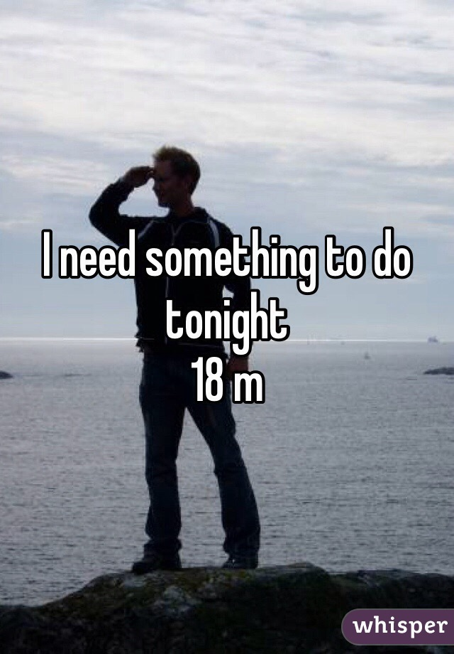 I need something to do tonight 18 m