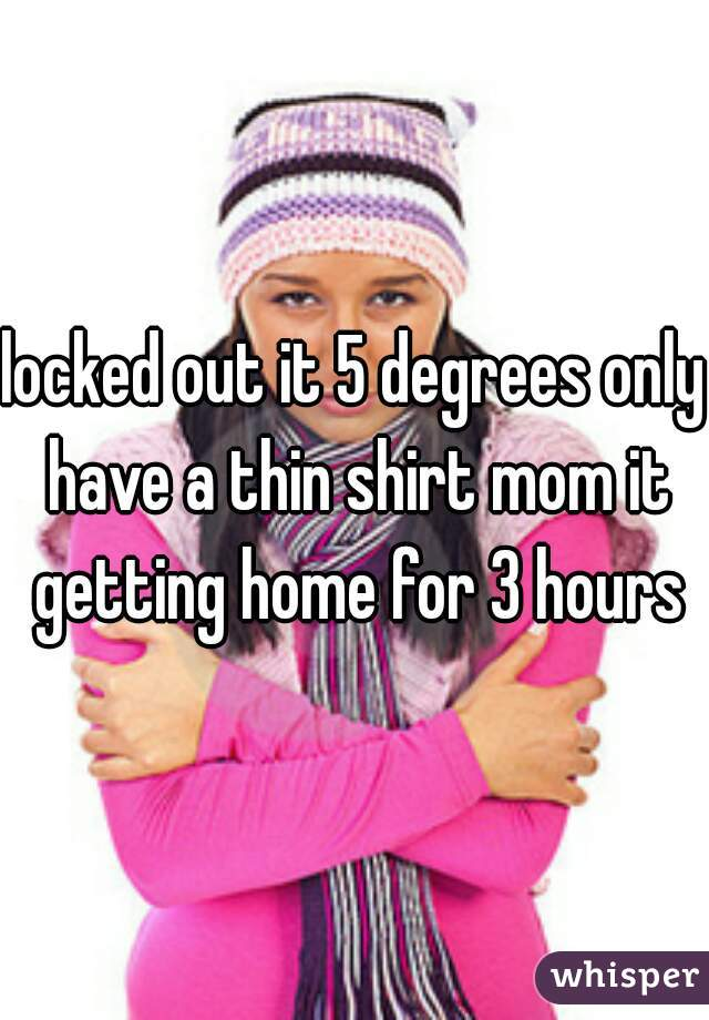 locked out it 5 degrees only have a thin shirt mom it getting home for 3 hours
