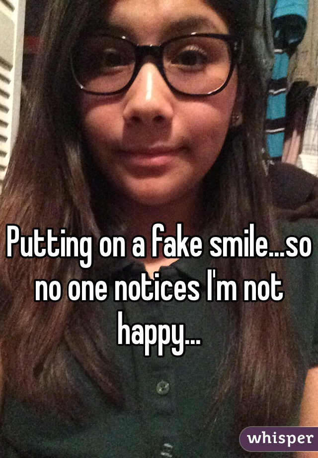 Putting on a fake smile...so no one notices I'm not happy...