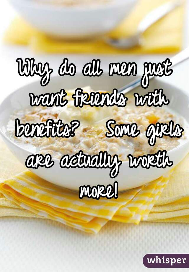 Why do all men just want friends with benefits?   Some girls are actually worth more!