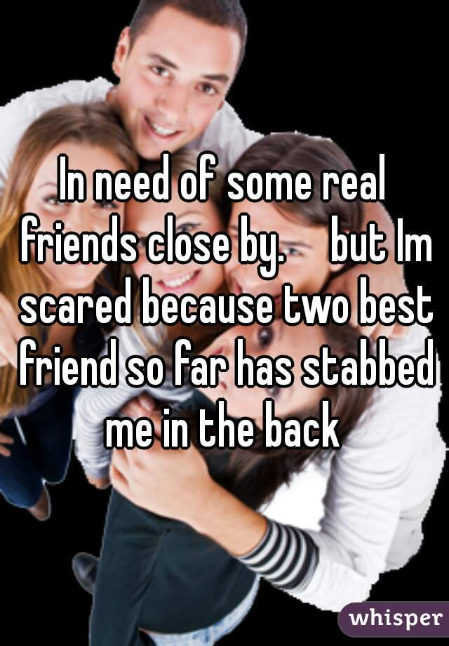 In need of some real friends close by.     but Im scared because two best friend so far has stabbed me in the back