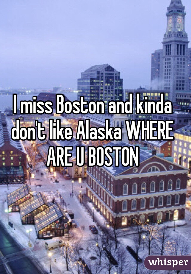 I miss Boston and kinda don't like Alaska WHERE ARE U BOSTON