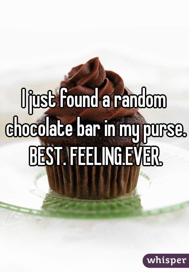 I just found a random chocolate bar in my purse. BEST. FEELING.EVER.