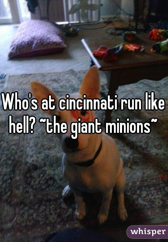 Who's at cincinnati run like hell? ~the giant minions~