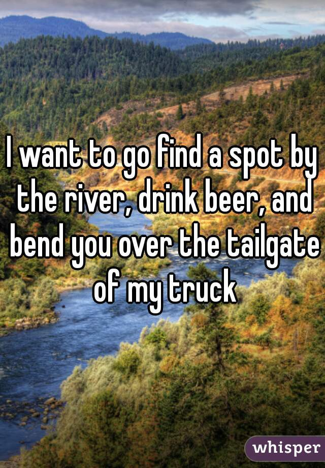 I want to go find a spot by the river, drink beer, and bend you over the tailgate of my truck