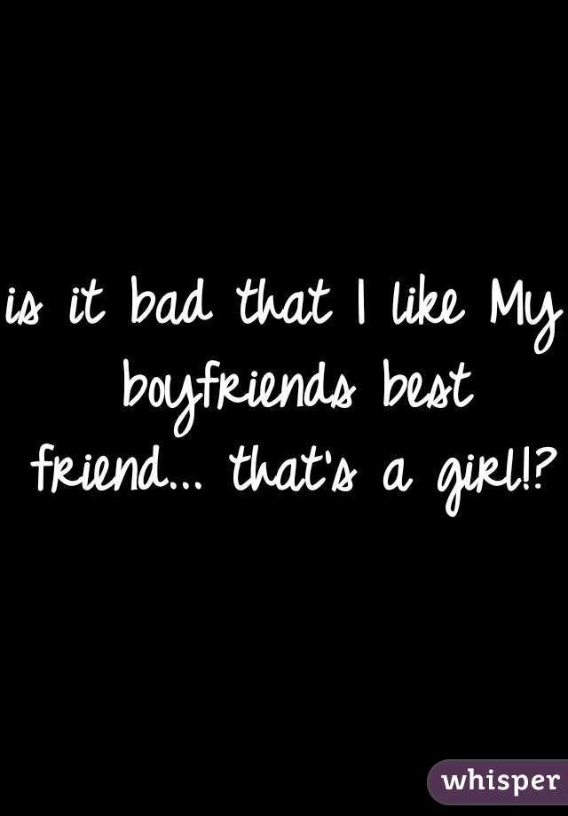 is it bad that I like My boyfriends best friend... that's a girl!?
