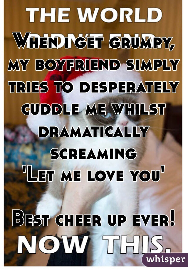 When i get grumpy, my boyfriend simply tries to desperately cuddle me whilst dramatically screaming  'Let me love you'   Best cheer up ever!