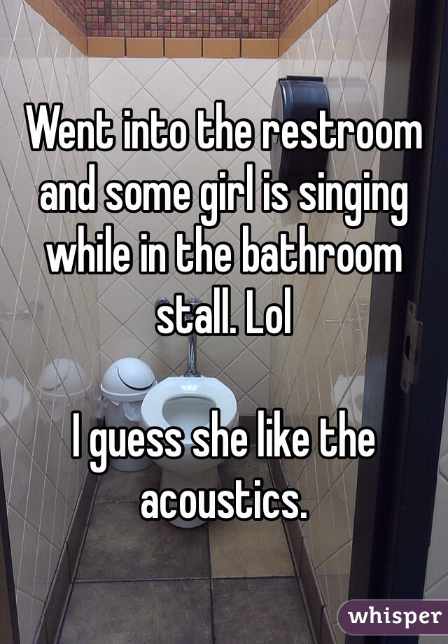Went into the restroom and some girl is singing while in the bathroom stall. Lol  I guess she like the acoustics.