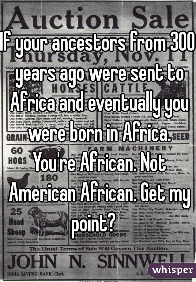 If your ancestors from 300 years ago were sent to Africa and eventually you were born in Africa. You're African. Not American African. Get my point?