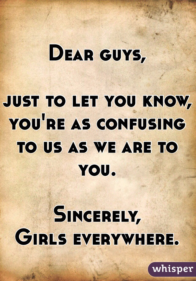 Dear guys,  just to let you know, you're as confusing to us as we are to you.    Sincerely, Girls everywhere.