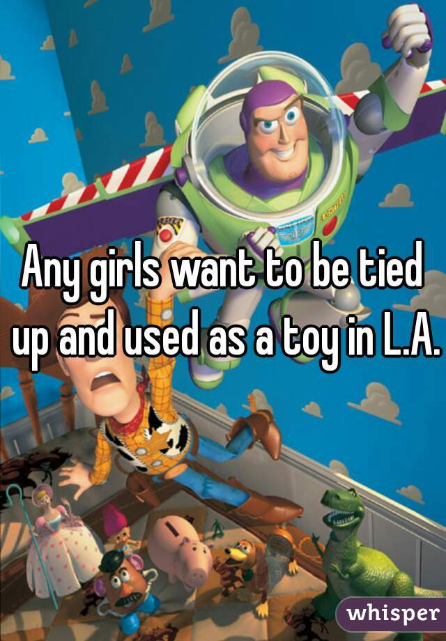 Any girls want to be tied up and used as a toy in L.A.?
