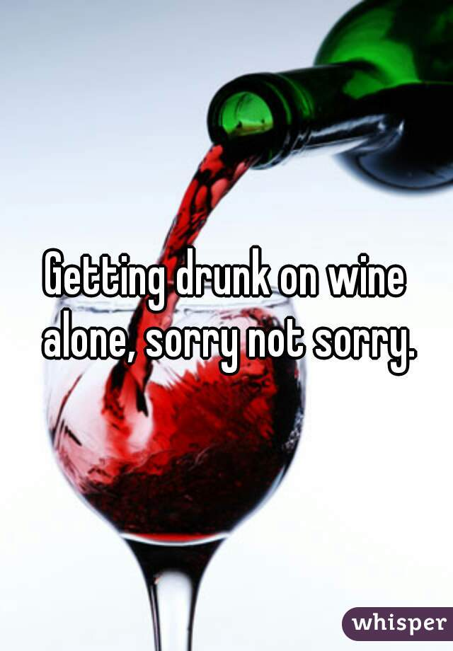 Getting drunk on wine alone, sorry not sorry.