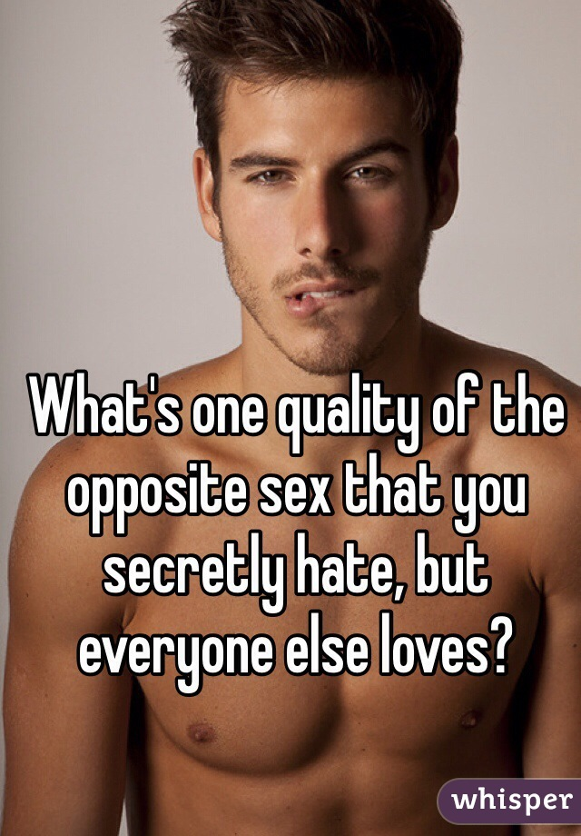 What's one quality of the opposite sex that you secretly hate, but everyone else loves?