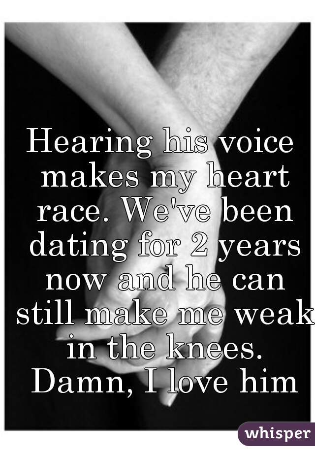 Hearing his voice makes my heart race. We've been dating for 2 years now and he can still make me weak in the knees. Damn, I love him
