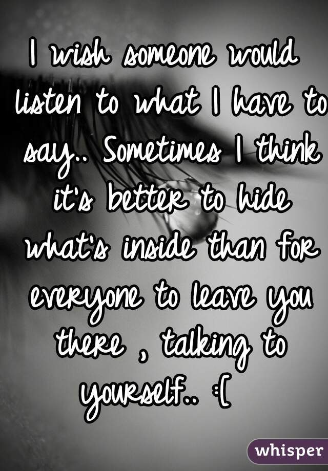 I wish someone would listen to what I have to say.. Sometimes I think it's better to hide what's inside than for everyone to leave you there , talking to yourself.. :[