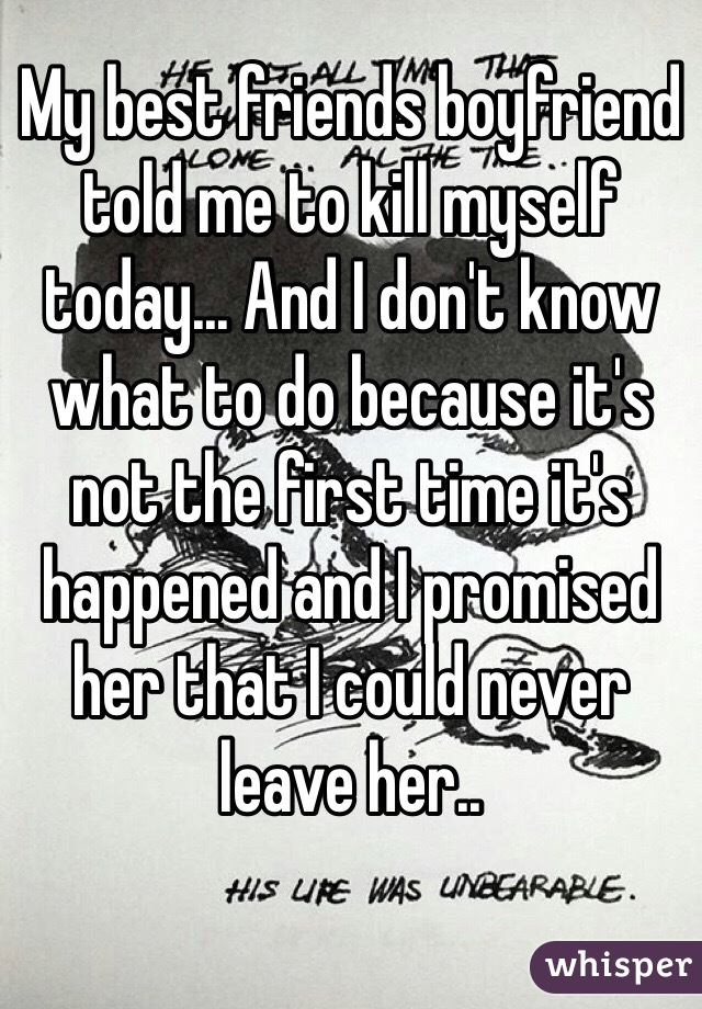 My best friends boyfriend told me to kill myself today... And I don't know what to do because it's not the first time it's happened and I promised her that I could never leave her..