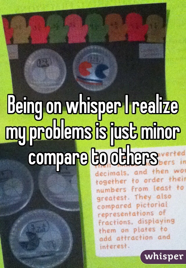 Being on whisper I realize my problems is just minor compare to others