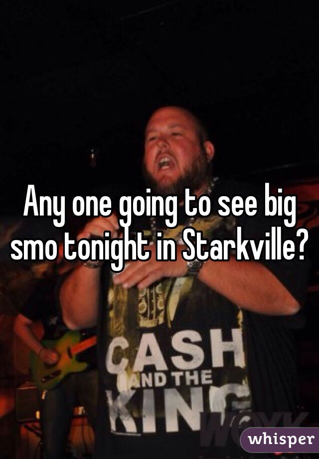 Any one going to see big smo tonight in Starkville?