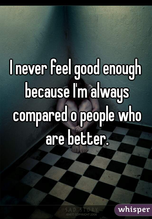 I never feel good enough because I'm always compared o people who are better.