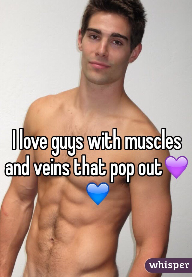 I love guys with muscles and veins that pop out💜💙