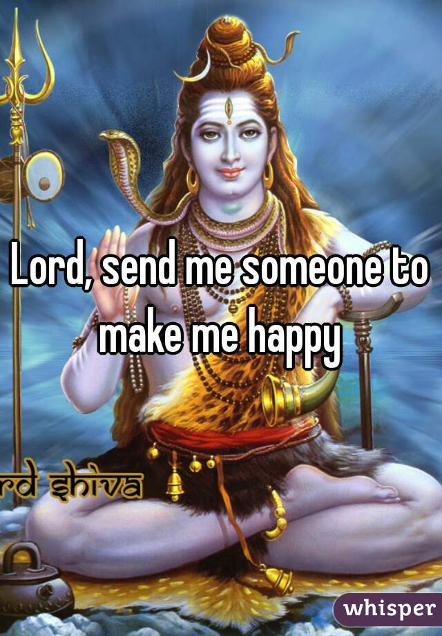 Lord, send me someone to make me happy