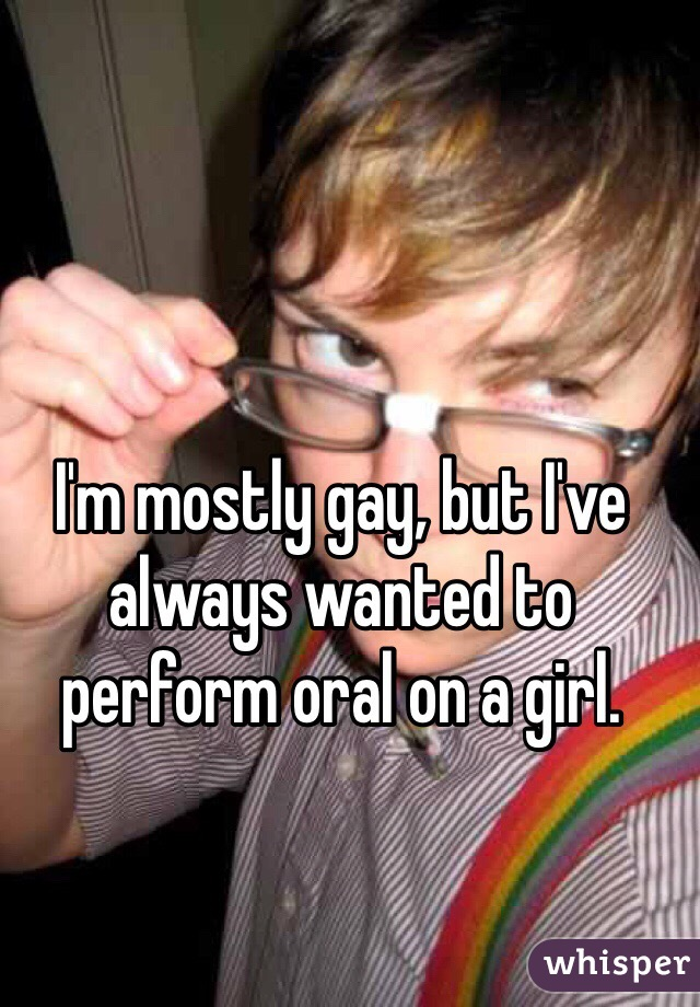 I'm mostly gay, but I've always wanted to perform oral on a girl.