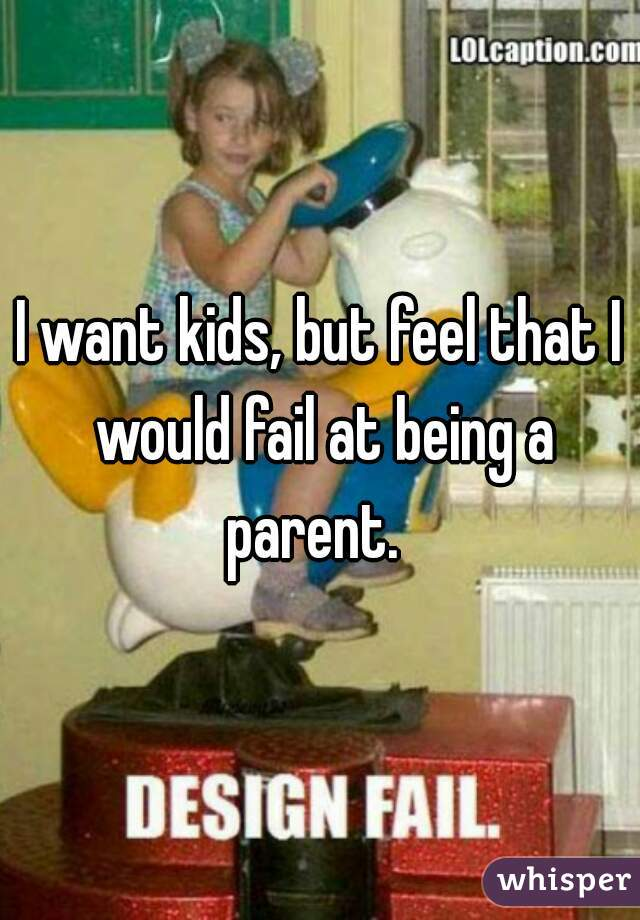 I want kids, but feel that I would fail at being a parent.
