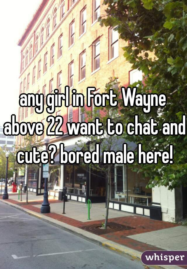 any girl in Fort Wayne above 22 want to chat and cute? bored male here!