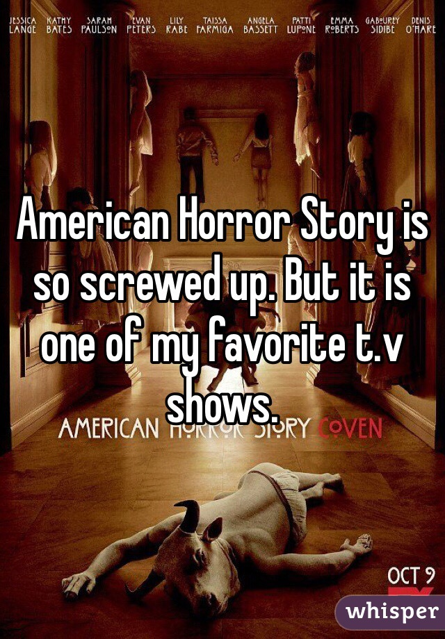 American Horror Story is so screwed up. But it is one of my favorite t.v shows.
