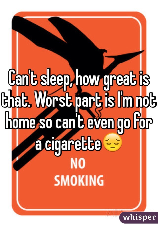 Can't sleep, how great is that. Worst part is I'm not home so can't even go for a cigarette😔