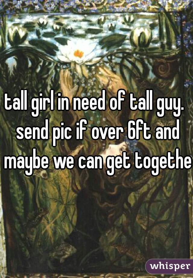 tall girl in need of tall guy.  send pic if over 6ft and maybe we can get together