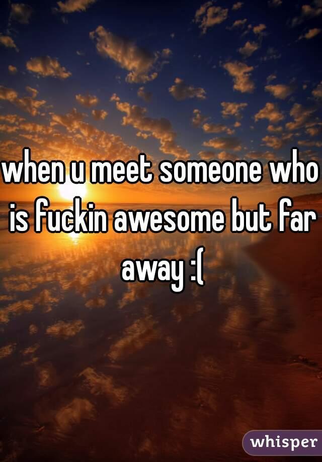 when u meet someone who is fuckin awesome but far away :(