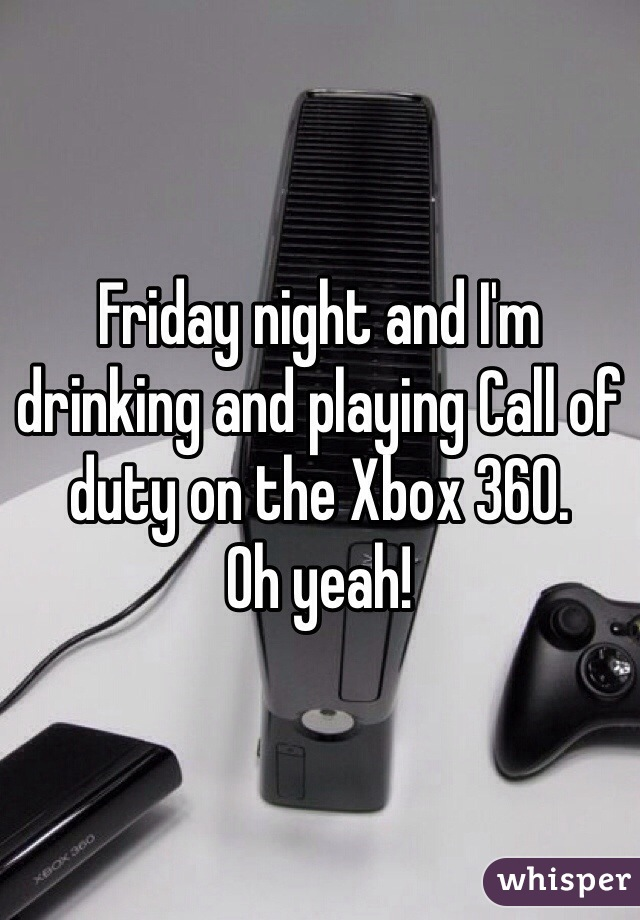 Friday night and I'm drinking and playing Call of duty on the Xbox 360. Oh yeah!