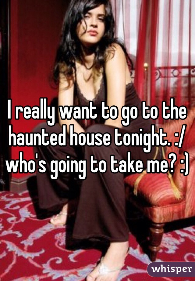 I really want to go to the haunted house tonight. :/ who's going to take me? :)