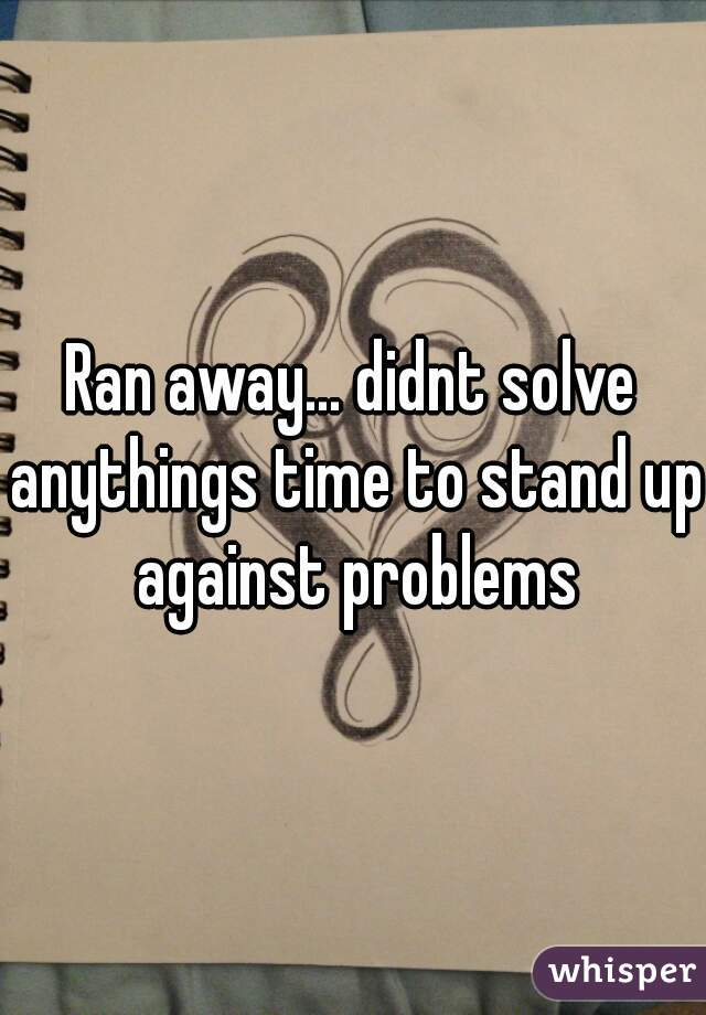 Ran away... didnt solve anythings time to stand up against problems