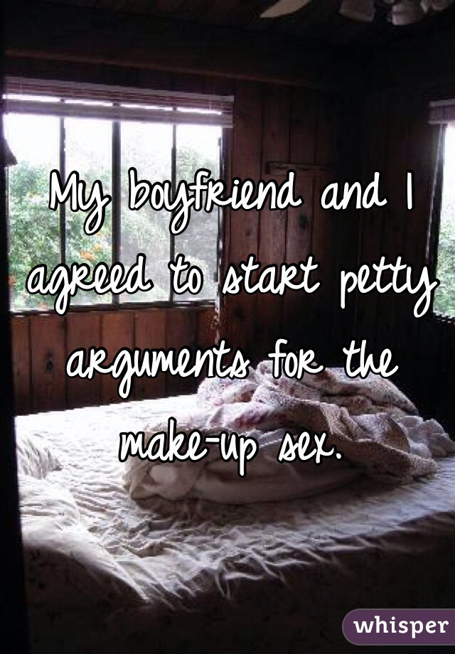 My boyfriend and I agreed to start petty arguments for the make-up sex.