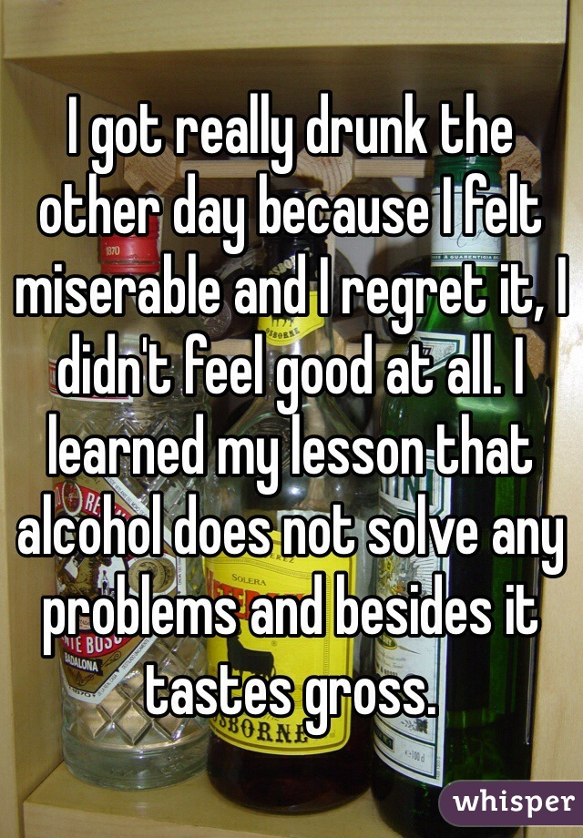 I got really drunk the other day because I felt miserable and I regret it, I didn't feel good at all. I learned my lesson that alcohol does not solve any problems and besides it tastes gross.